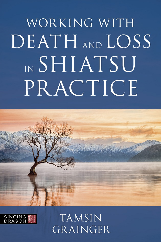 Death and Loss in Shiatsu Practice: A Guide to Holistic Bodywork in Palliative Care